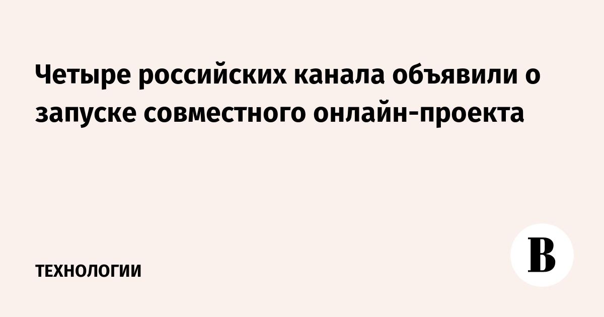 Четыре российских канала объявили о запуске совместного онлайн-проекта