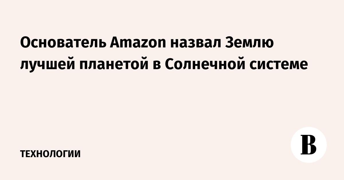 Основатель Amazon назвал Землю лучшей планетой в Солнечной системе