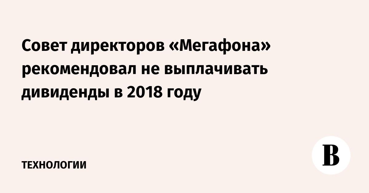 Совет директоров «Мегафона» рекомендовал не выплачивать дивиденды в 2018 году