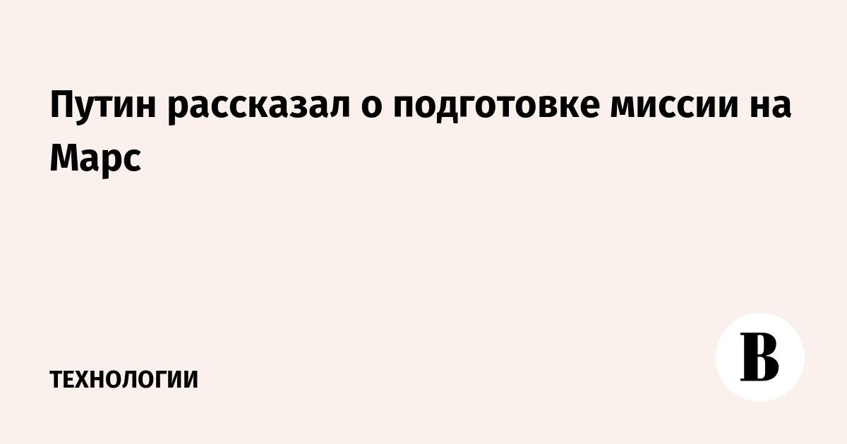 Путин рассказал о подготовке миссии на Марс