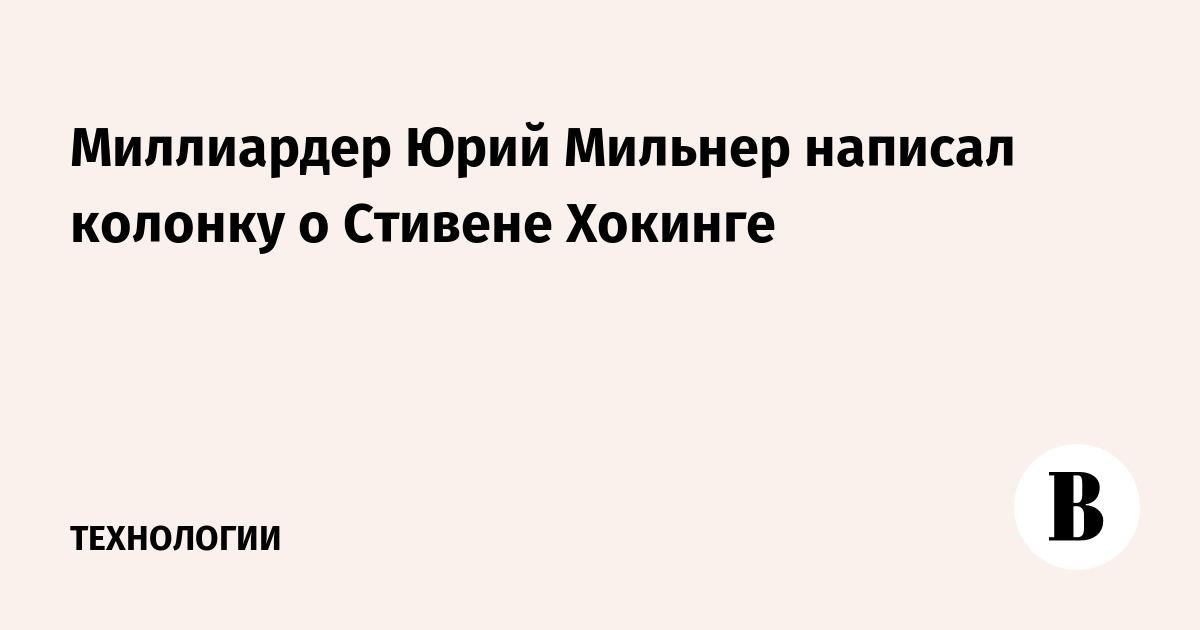 Миллиардер Юрий Мильнер написал колонку о Стивене Хокинге