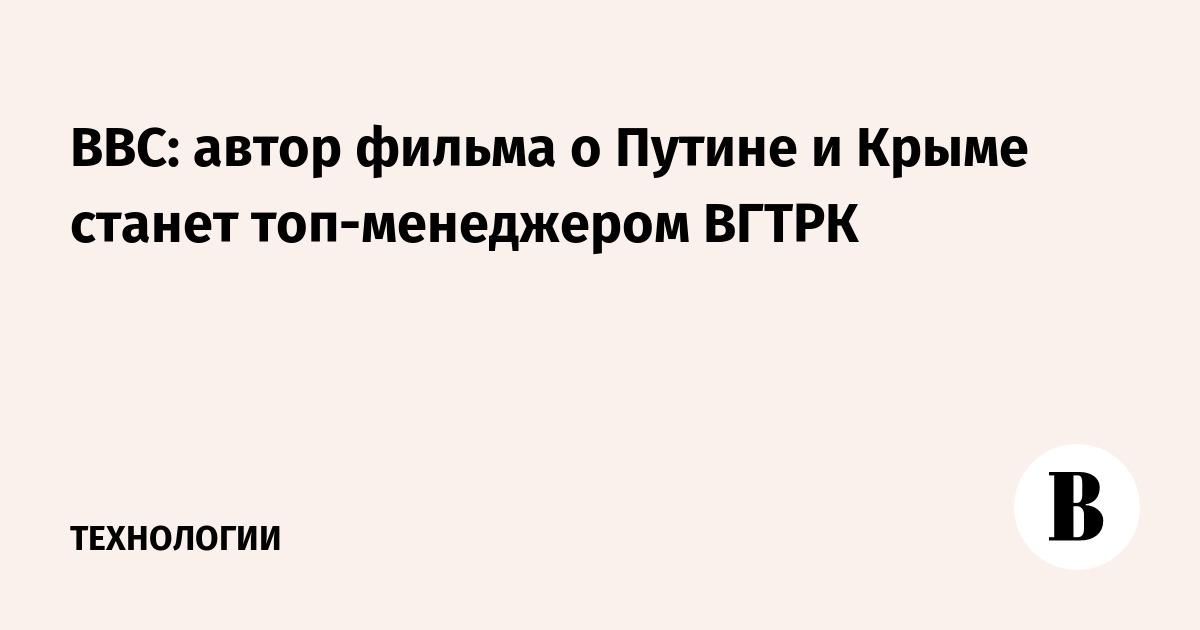 ВВС: автор фильма о Путине и Крыме станет топ-менеджером ВГТРК
