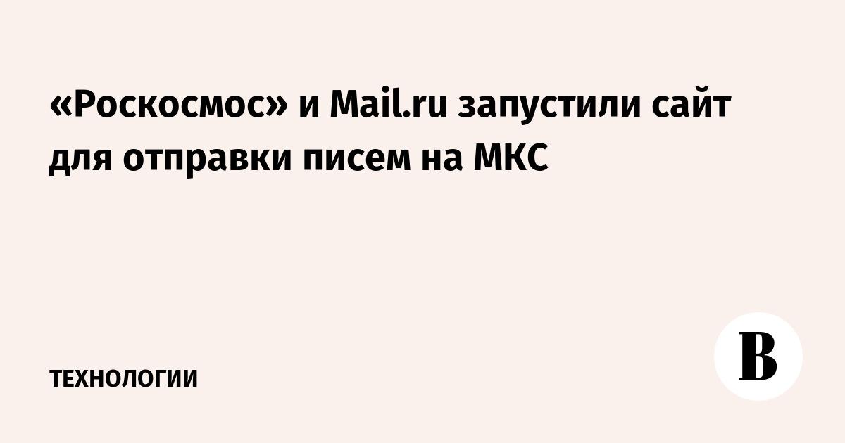 «Роскосмос» и Mail.ru запустили сайт для отправки писем на МКС