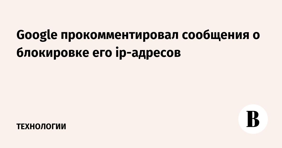 Google прокомментировал сообщения о блокировке его ip-адресов