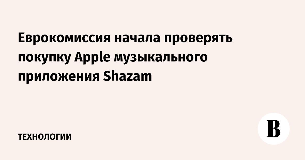 Еврокомиссия начала проверять покупку Apple музыкального приложения Shazam