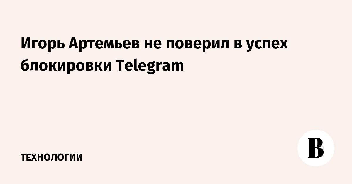 Игорь Артемьев не поверил в успех блокировки Telegram
