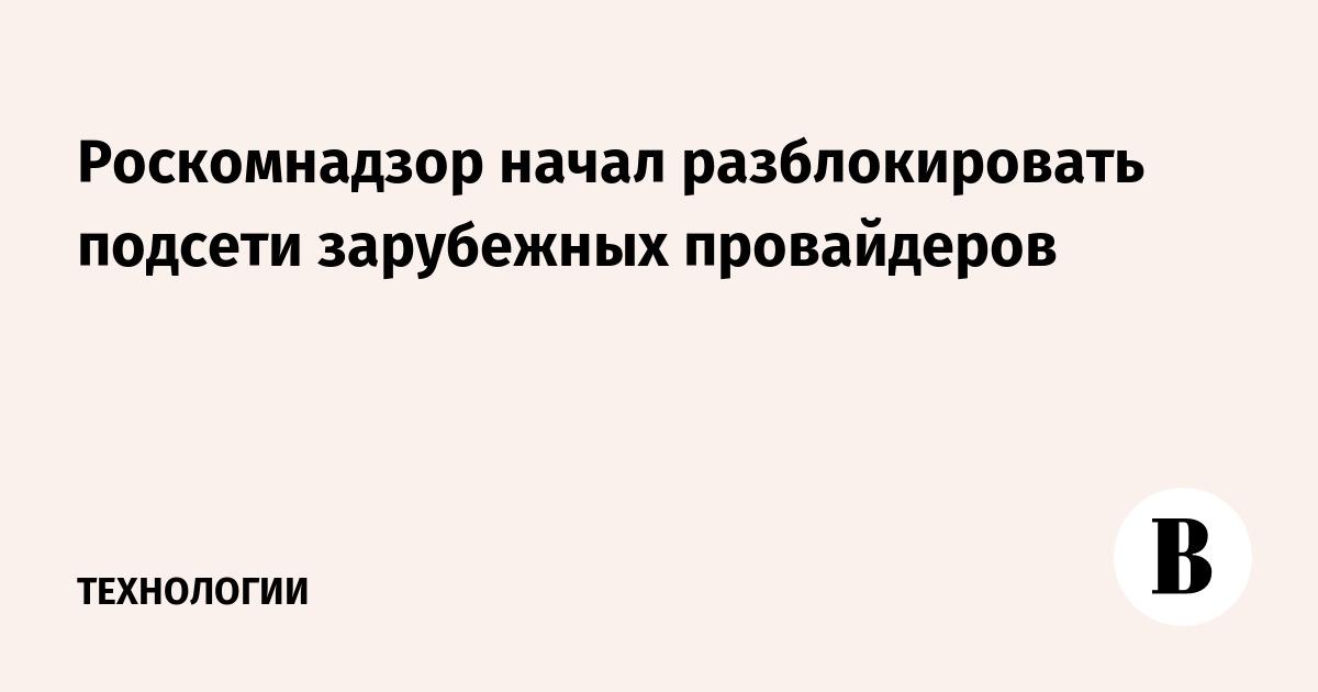 Роскомнадзор начал разблокировать подсети зарубежных провайдеров