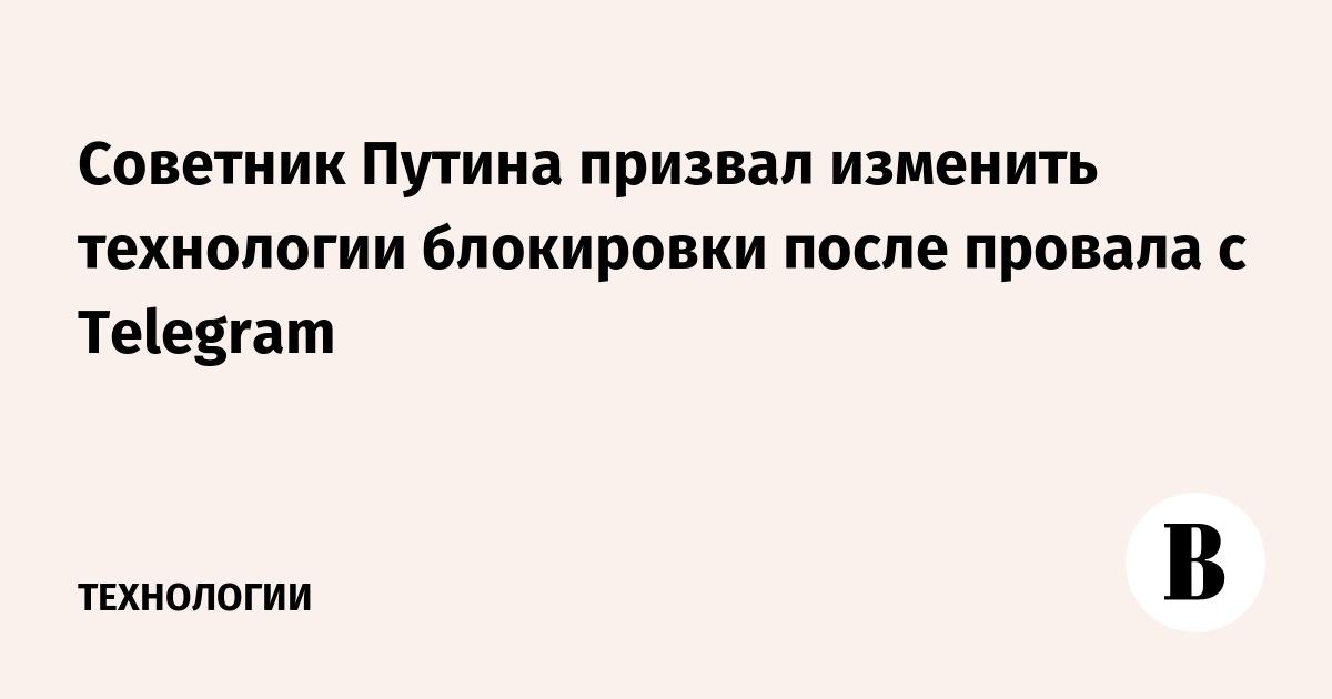 Советник Путина призвал изменить технологии блокировки после провала с Telegram