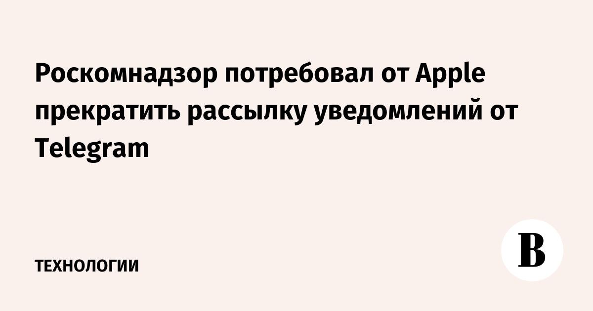 Роскомнадзор потребовал от Apple прекратить рассылку уведомлений от Telegram